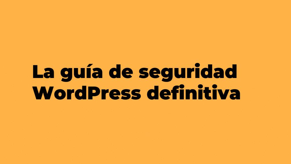 La guía de seguridad WordPress definitiva